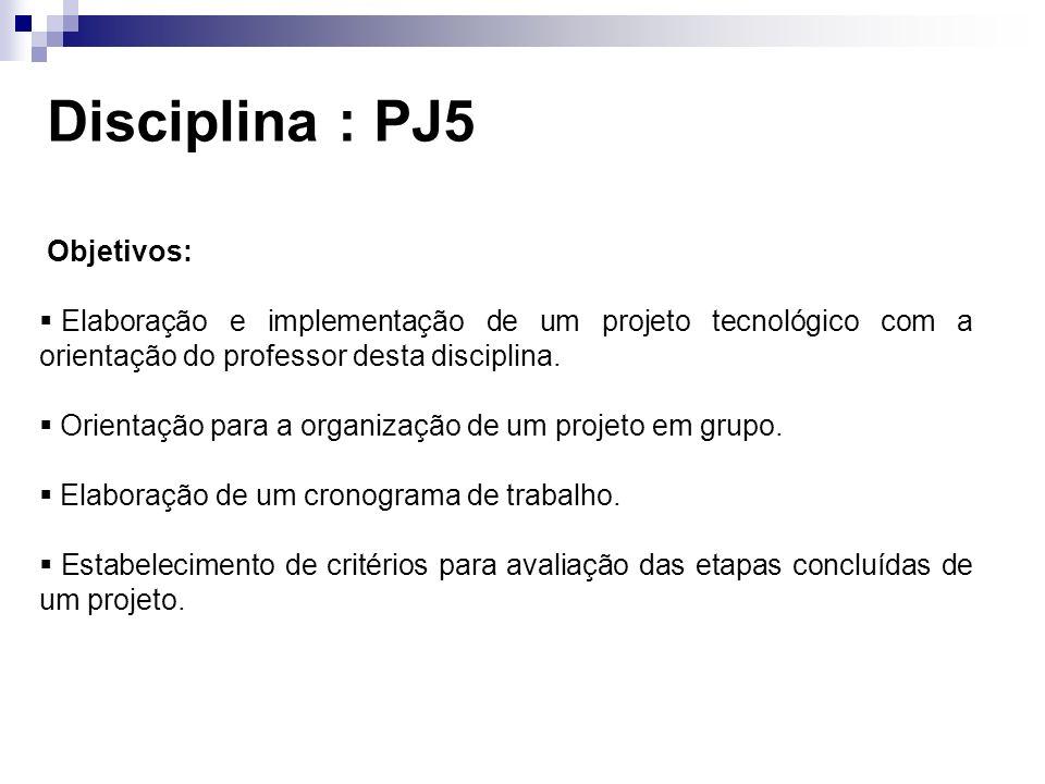 Disciplina : PJ5 Objetivos: Elaboração e implementação de um projeto tecnológico com a orientação do professor desta disciplina. Orientação para a org