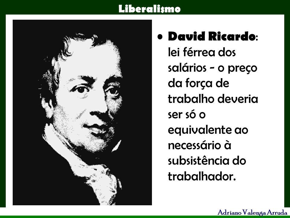 Liberalismo Adriano Valenga Arruda David Ricardo : lei férrea dos salários - o preço da força de trabalho deveria ser só o equivalente ao necessário à