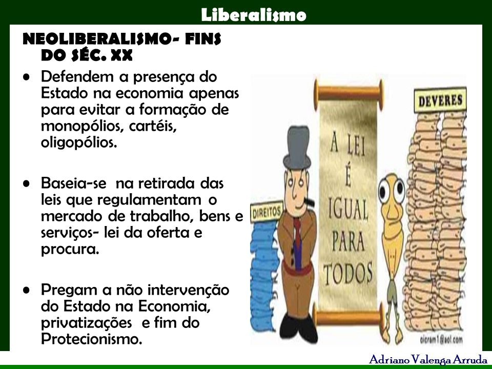 Liberalismo Adriano Valenga Arruda NEOLIBERALISMO- FINS DO SÉC. XX Defendem a presença do Estado na economia apenas para evitar a formação de monopóli