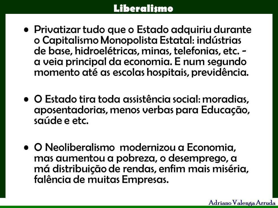 Liberalismo Adriano Valenga Arruda Privatizar tudo que o Estado adquiriu durante o Capitalismo Monopolista Estatal: indústrias de base, hidroelétricas