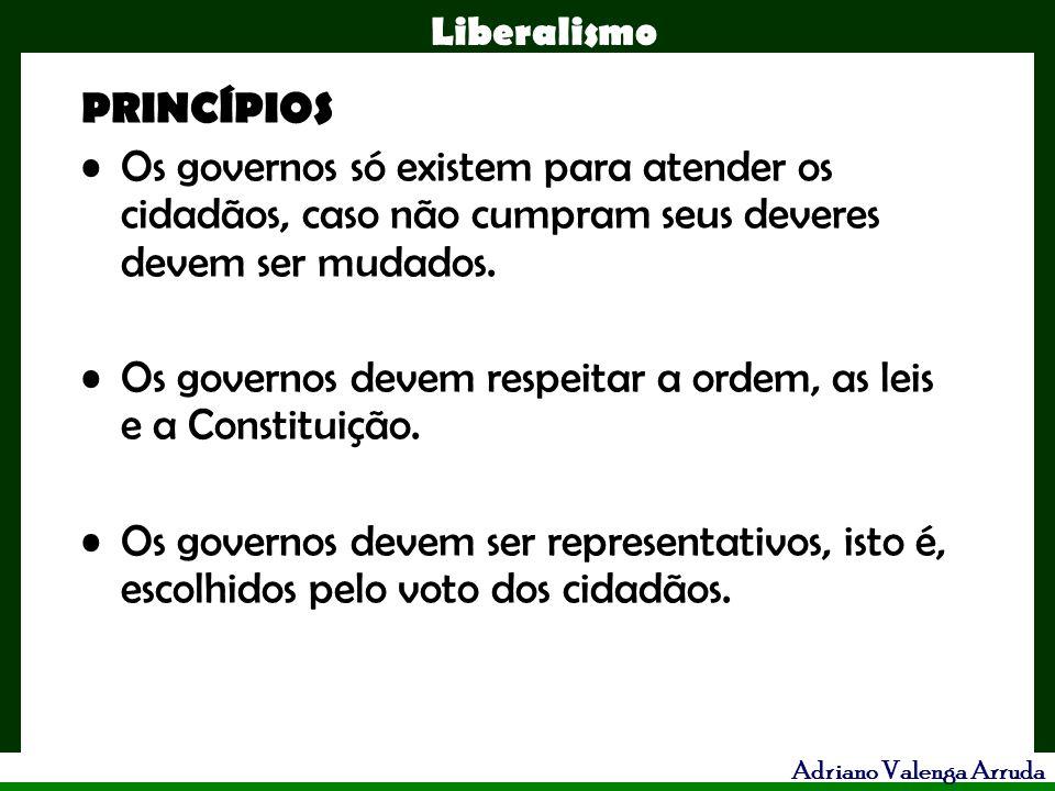 Liberalismo Adriano Valenga Arruda PRINCÍPIOS Os governos só existem para atender os cidadãos, caso não cumpram seus deveres devem ser mudados. Os gov