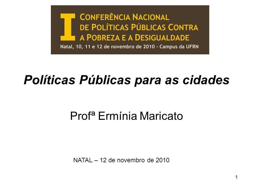 Políticas Públicas para as cidades Profª Ermínia Maricato NATAL – 12 de novembro de 2010 1