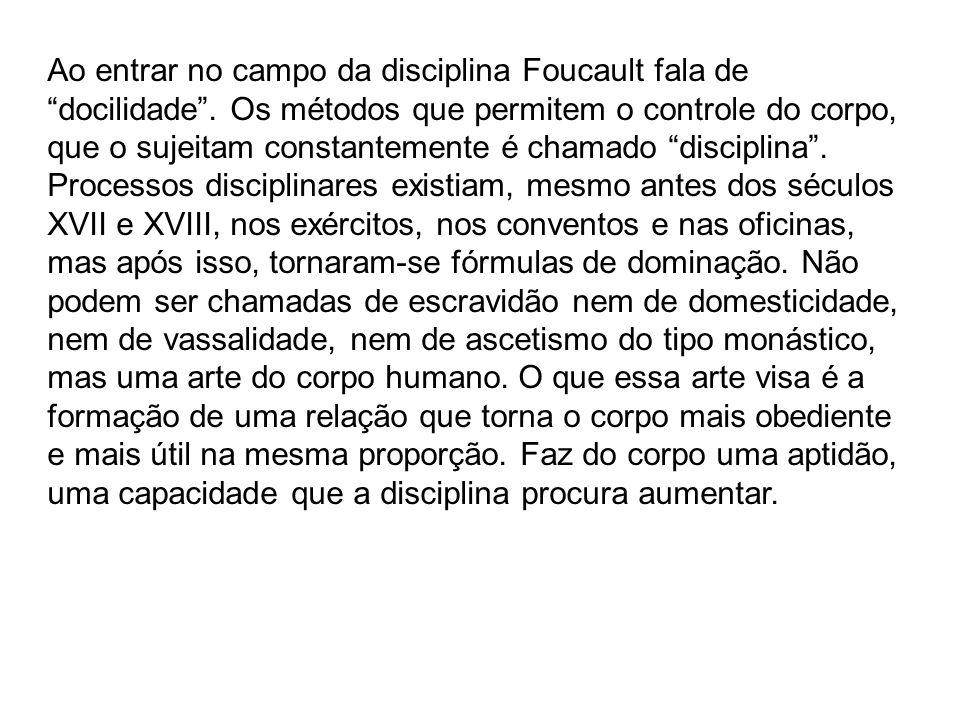 Ao entrar no campo da disciplina Foucault fala de docilidade. Os métodos que permitem o controle do corpo, que o sujeitam constantemente é chamado dis