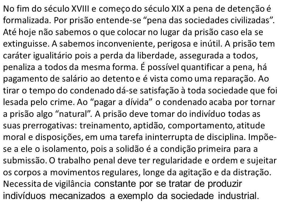 No fim do século XVIII e começo do século XIX a pena de detenção é formalizada. Por prisão entende-se pena das sociedades civilizadas. Até hoje não sa