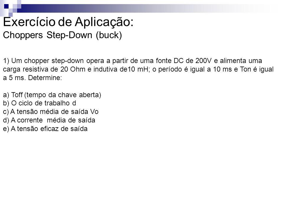 Exercício de Aplicação: Choppers Step-Down (buck) 1) Um chopper step-down opera a partir de uma fonte DC de 200V e alimenta uma carga resistiva de 20 Ohm e indutiva de10 mH; o período é igual a 10 ms e Ton é igual a 5 ms.