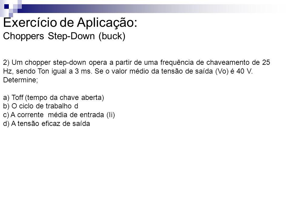 Exercício de Aplicação: Choppers Step-Down (buck) 2) Um chopper step-down opera a partir de uma frequência de chaveamento de 25 Hz, sendo Ton igual a 3 ms.