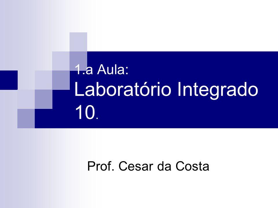 1.a Aula: Laboratório Integrado 10. Prof. Cesar da Costa