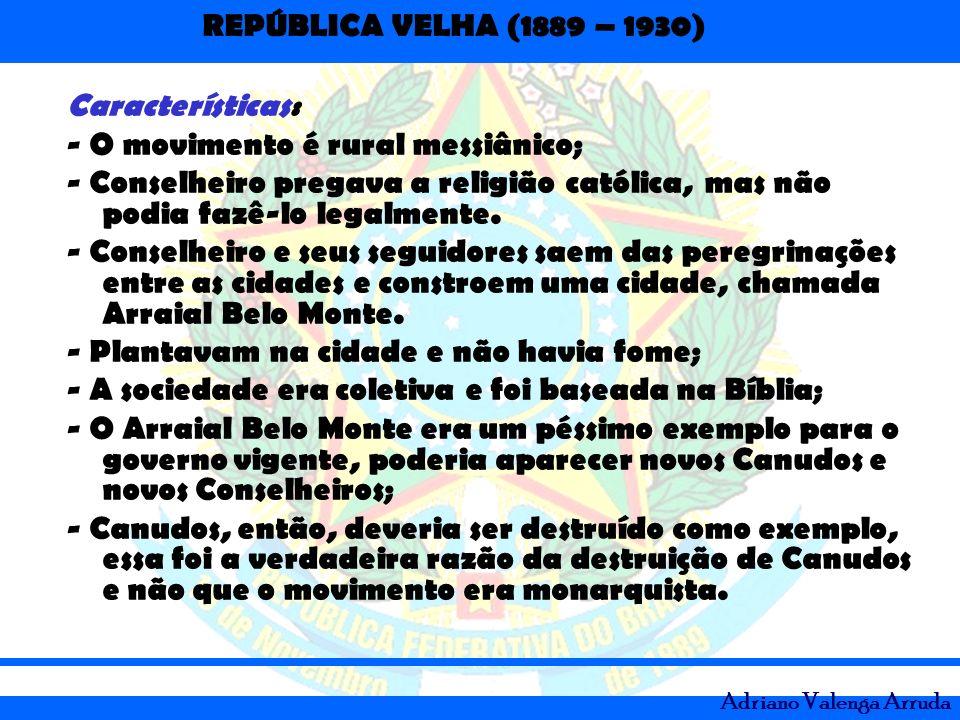 REPÚBLICA VELHA (1889 – 1930) Adriano Valenga Arruda Características: - O movimento é rural messiânico; - Conselheiro pregava a religião católica, mas