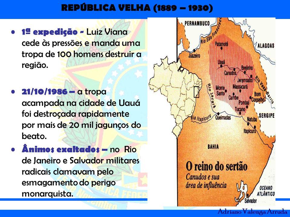 REPÚBLICA VELHA (1889 – 1930) Adriano Valenga Arruda 1ª expedição - Luiz Viana cede às pressões e manda uma tropa de 100 homens destruir a região. 21/