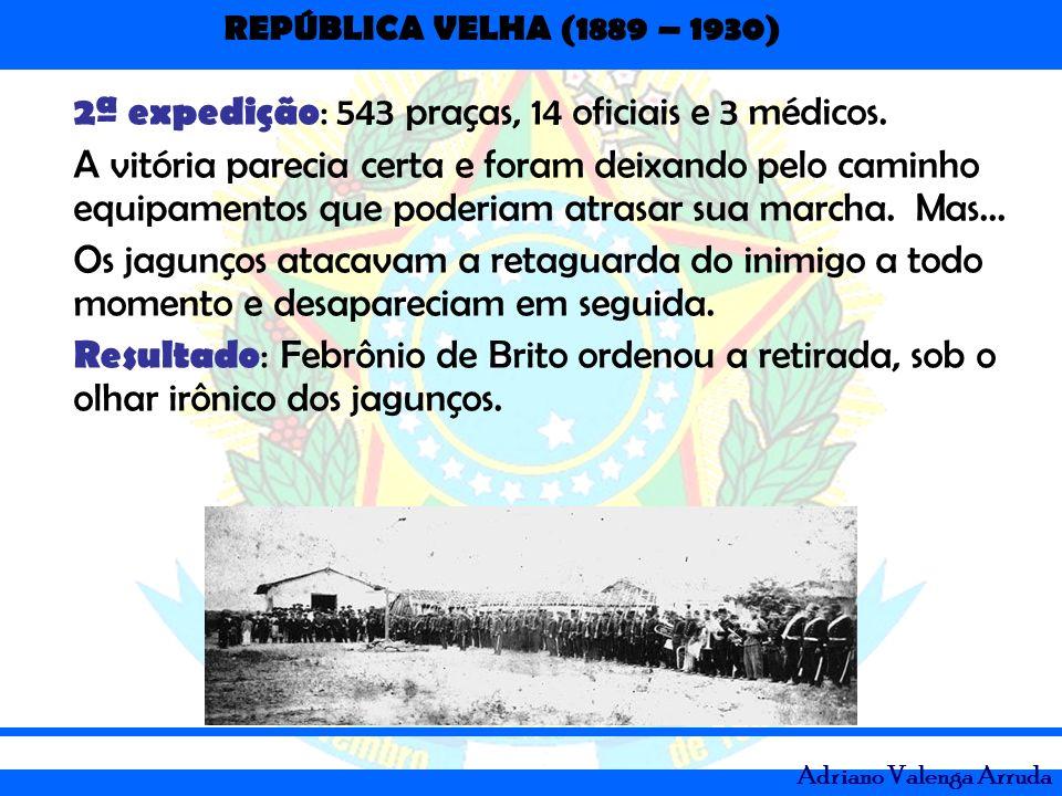 REPÚBLICA VELHA (1889 – 1930) Adriano Valenga Arruda 2ª expedição : 543 praças, 14 oficiais e 3 médicos. A vitória parecia certa e foram deixando pelo