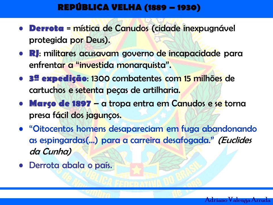 REPÚBLICA VELHA (1889 – 1930) Adriano Valenga Arruda Derrota = mística de Canudos (cidade inexpugnável protegida por Deus). RJ : militares acusavam go