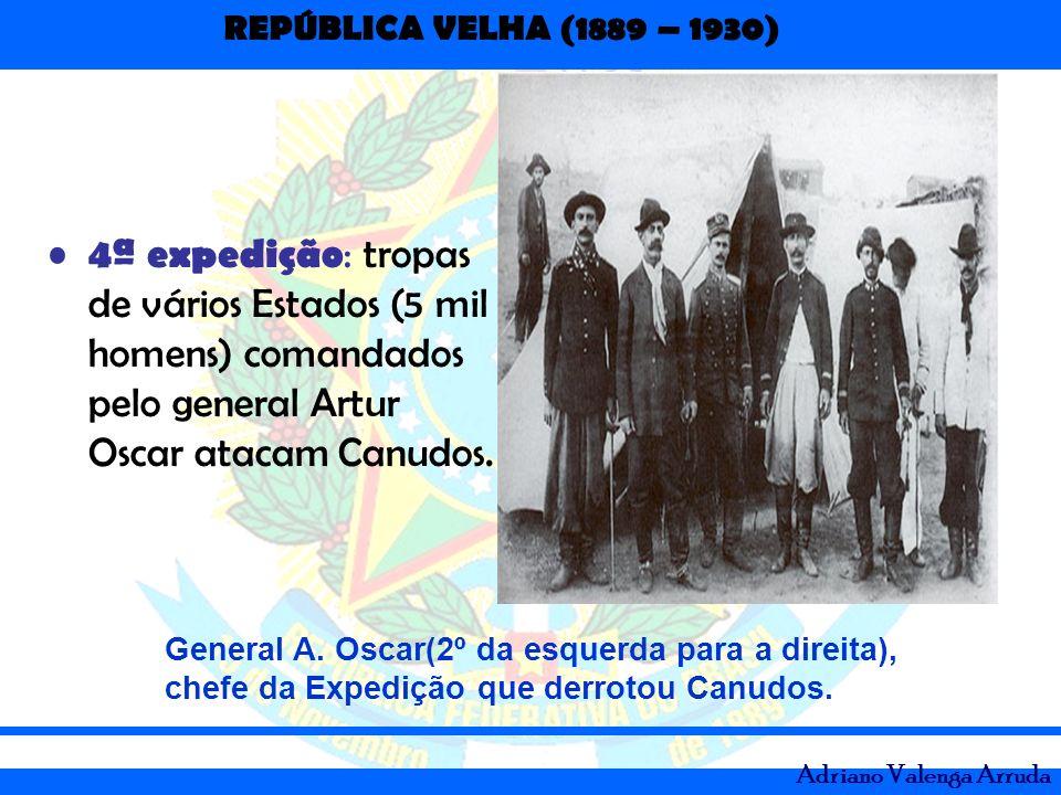 REPÚBLICA VELHA (1889 – 1930) Adriano Valenga Arruda 4ª expedição : tropas de vários Estados (5 mil homens) comandados pelo general Artur Oscar atacam