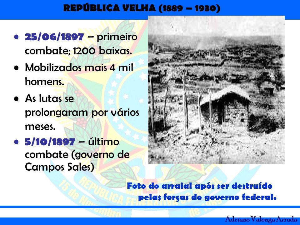 REPÚBLICA VELHA (1889 – 1930) Adriano Valenga Arruda 25/06/1897 – primeiro combate; 1200 baixas. Mobilizados mais 4 mil homens. As lutas se prolongara