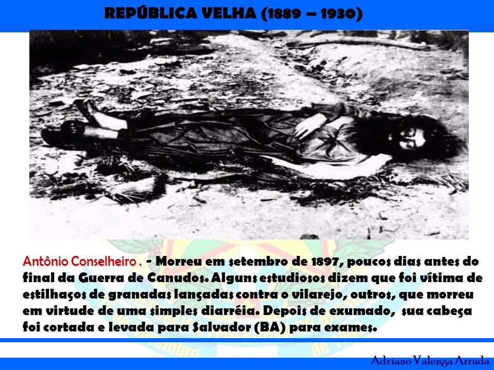 REPÚBLICA VELHA (1889 – 1930) Adriano Valenga Arruda Antônio Conselheiro. Antônio Conselheiro. - Morreu em setembro de 1897, poucos dias antes do fina