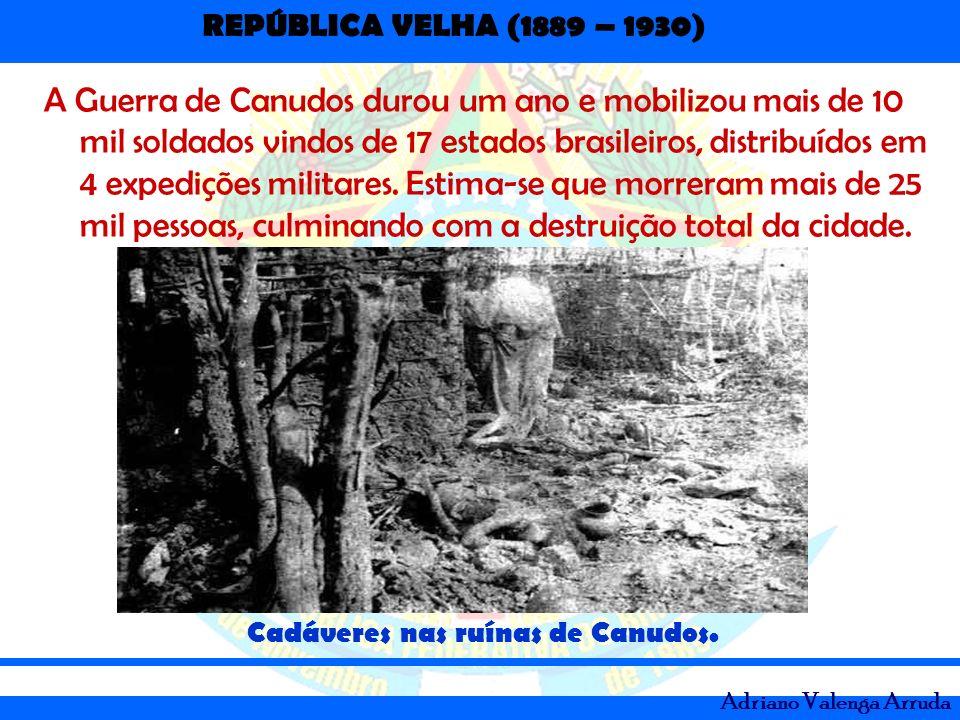 REPÚBLICA VELHA (1889 – 1930) Adriano Valenga Arruda A Guerra de Canudos durou um ano e mobilizou mais de 10 mil soldados vindos de 17 estados brasile