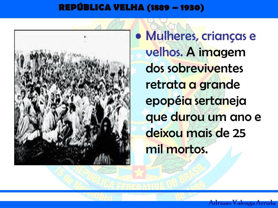 REPÚBLICA VELHA (1889 – 1930) Adriano Valenga Arruda Mulheres, crianças e velhos. A imagem dos sobreviventes retrata a grande epopéia sertaneja que du