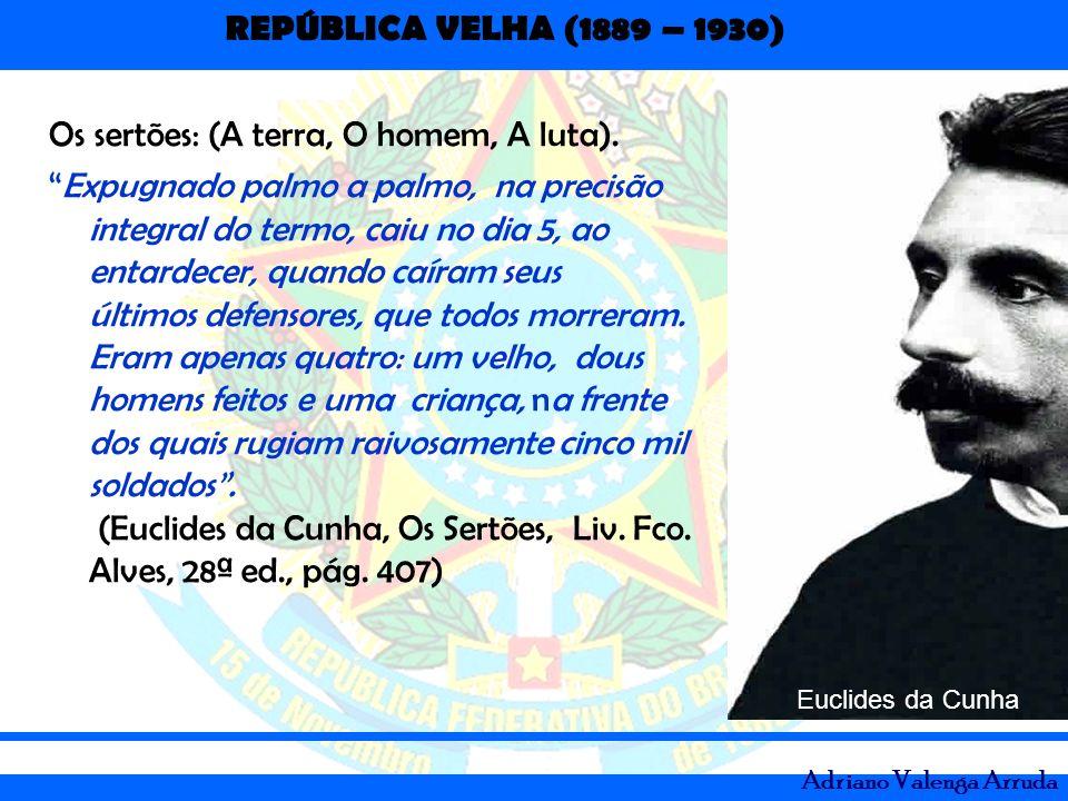 REPÚBLICA VELHA (1889 – 1930) Adriano Valenga Arruda Os sertões: (A terra, O homem, A luta). Expugnado palmo a palmo, na precisão integral do termo, c