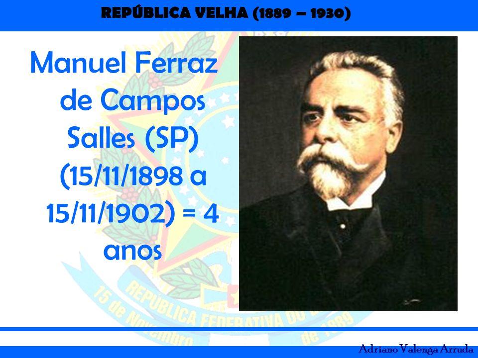 REPÚBLICA VELHA (1889 – 1930) Adriano Valenga Arruda Manuel Ferraz de Campos Salles (SP) (15/11/1898 a 15/11/1902) = 4 anos