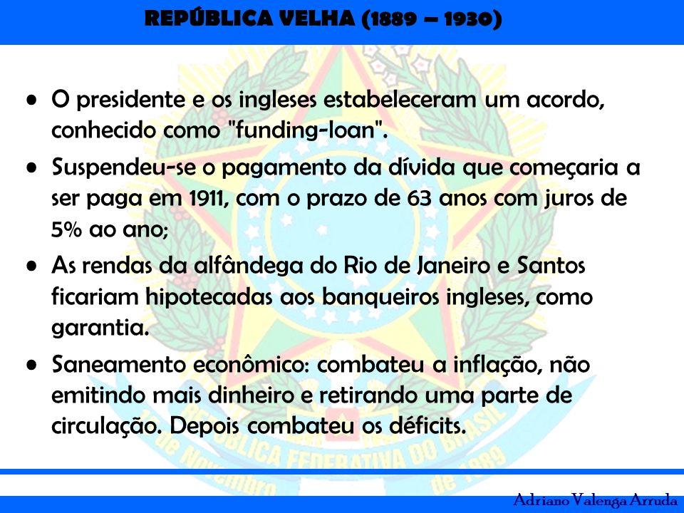 REPÚBLICA VELHA (1889 – 1930) Adriano Valenga Arruda O presidente e os ingleses estabeleceram um acordo, conhecido como