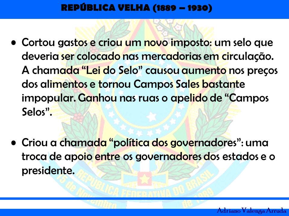 REPÚBLICA VELHA (1889 – 1930) Adriano Valenga Arruda Cortou gastos e criou um novo imposto: um selo que deveria ser colocado nas mercadorias em circul