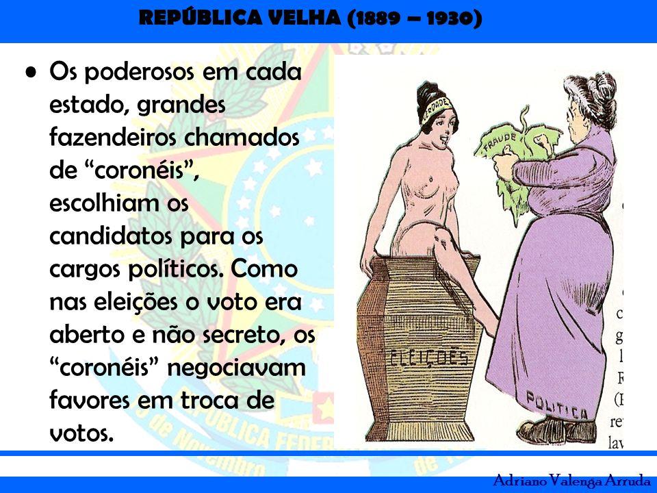 REPÚBLICA VELHA (1889 – 1930) Adriano Valenga Arruda Os poderosos em cada estado, grandes fazendeiros chamados de coronéis, escolhiam os candidatos pa