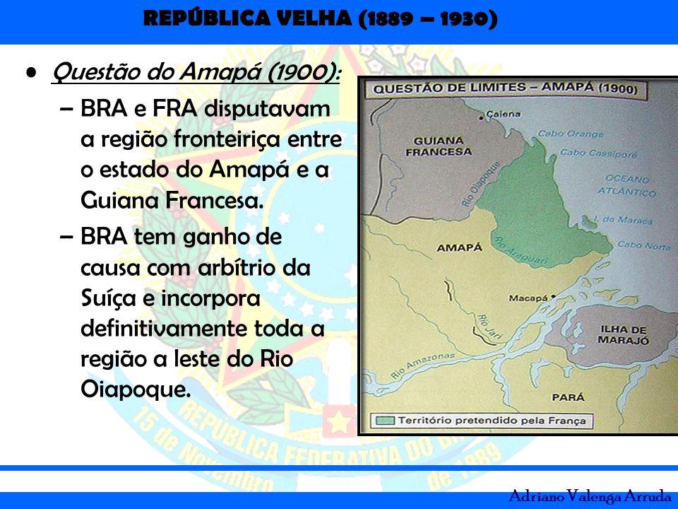 REPÚBLICA VELHA (1889 – 1930) Adriano Valenga Arruda Questão do Amapá (1900): –BRA e FRA disputavam a região fronteiriça entre o estado do Amapá e a G