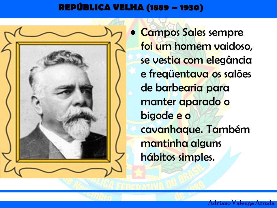 REPÚBLICA VELHA (1889 – 1930) Adriano Valenga Arruda Campos Sales sempre foi um homem vaidoso, se vestia com elegância e freqüentava os salões de barb