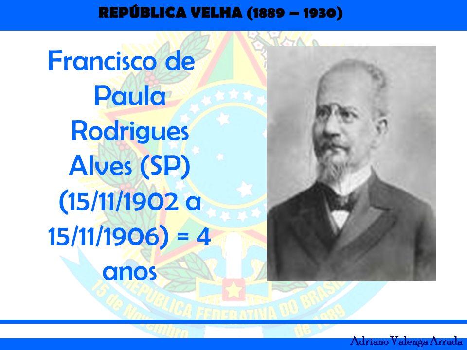 REPÚBLICA VELHA (1889 – 1930) Adriano Valenga Arruda Francisco de Paula Rodrigues Alves (SP) (15/11/1902 a 15/11/1906) = 4 anos