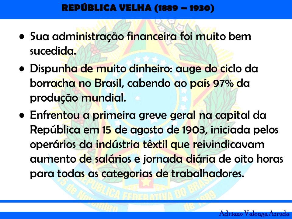 REPÚBLICA VELHA (1889 – 1930) Adriano Valenga Arruda Sua administração financeira foi muito bem sucedida. Dispunha de muito dinheiro: auge do ciclo da