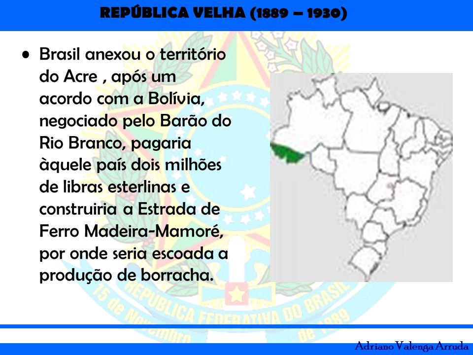 REPÚBLICA VELHA (1889 – 1930) Adriano Valenga Arruda Brasil anexou o território do Acre, após um acordo com a Bolívia, negociado pelo Barão do Rio Bra