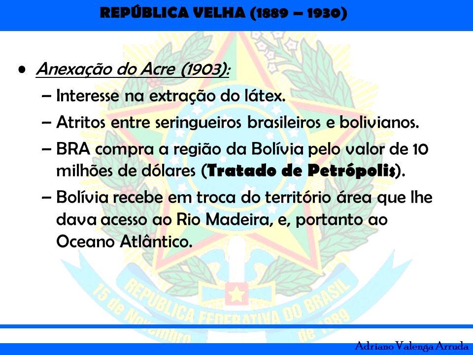 REPÚBLICA VELHA (1889 – 1930) Adriano Valenga Arruda Anexação do Acre (1903): –Interesse na extração do látex. –Atritos entre seringueiros brasileiros