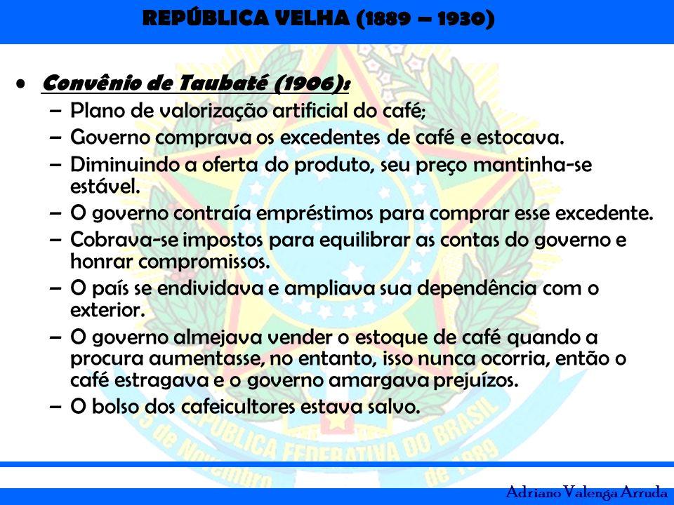 REPÚBLICA VELHA (1889 – 1930) Adriano Valenga Arruda Convênio de Taubaté (1906): –Plano de valorização artificial do café; –Governo comprava os excede
