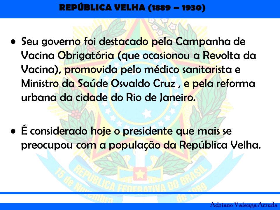 REPÚBLICA VELHA (1889 – 1930) Adriano Valenga Arruda Seu governo foi destacado pela Campanha de Vacina Obrigatória (que ocasionou a Revolta da Vacina)
