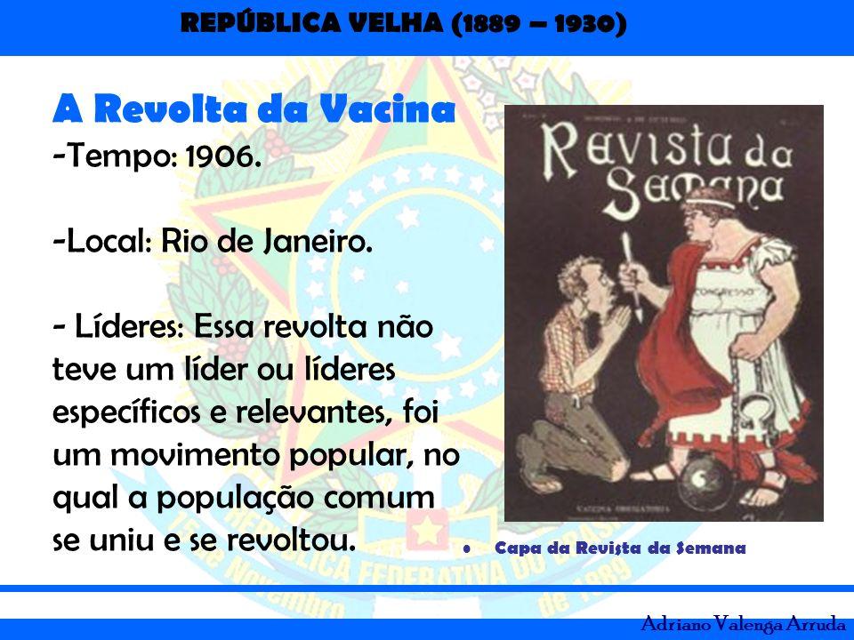 REPÚBLICA VELHA (1889 – 1930) Adriano Valenga Arruda Capa da Revista da Semana A Revolta da Vacina -Tempo: 1906. -Local: Rio de Janeiro. - Líderes: Es