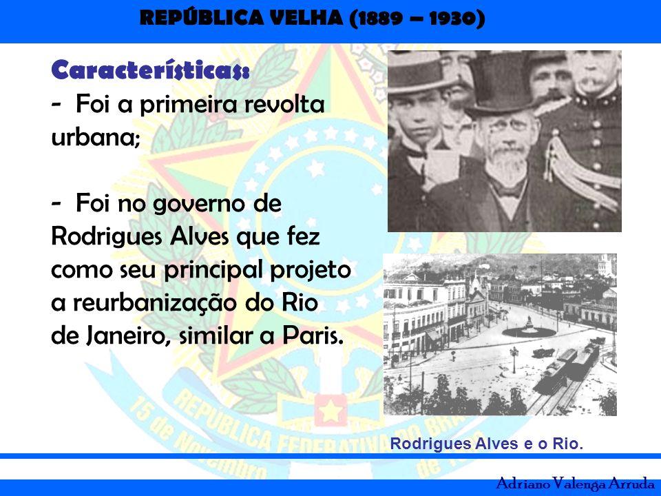 REPÚBLICA VELHA (1889 – 1930) Adriano Valenga Arruda Características: -Foi a primeira revolta urbana; -Foi no governo de Rodrigues Alves que fez como