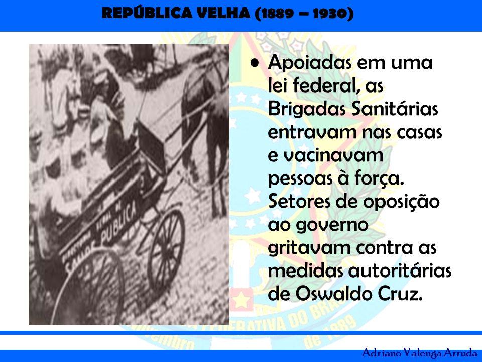REPÚBLICA VELHA (1889 – 1930) Adriano Valenga Arruda Apoiadas em uma lei federal, as Brigadas Sanitárias entravam nas casas e vacinavam pessoas à forç