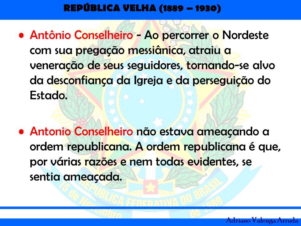 REPÚBLICA VELHA (1889 – 1930) Adriano Valenga Arruda Antônio Conselheiro - Ao percorrer o Nordeste com sua pregação messiânica, atraiu a veneração de