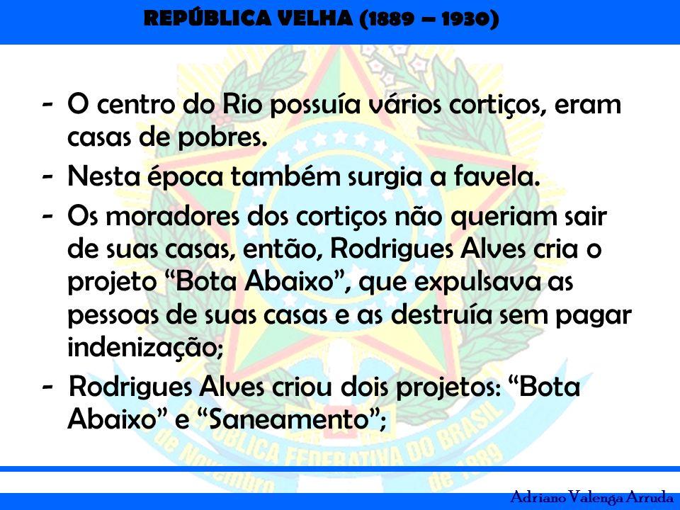 REPÚBLICA VELHA (1889 – 1930) Adriano Valenga Arruda -O centro do Rio possuía vários cortiços, eram casas de pobres. -Nesta época também surgia a fave