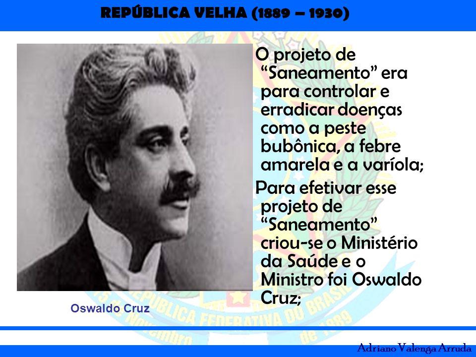 REPÚBLICA VELHA (1889 – 1930) Adriano Valenga Arruda - O projeto de Saneamento era para controlar e erradicar doenças como a peste bubônica, a febre a