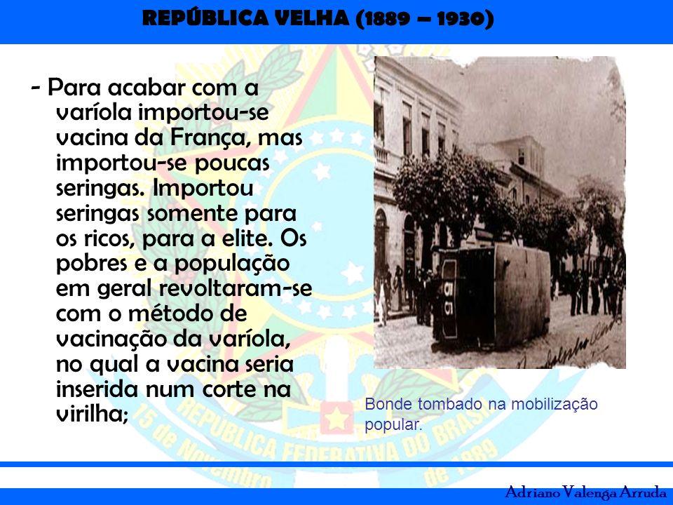 REPÚBLICA VELHA (1889 – 1930) Adriano Valenga Arruda - Para acabar com a varíola importou-se vacina da França, mas importou-se poucas seringas. Import