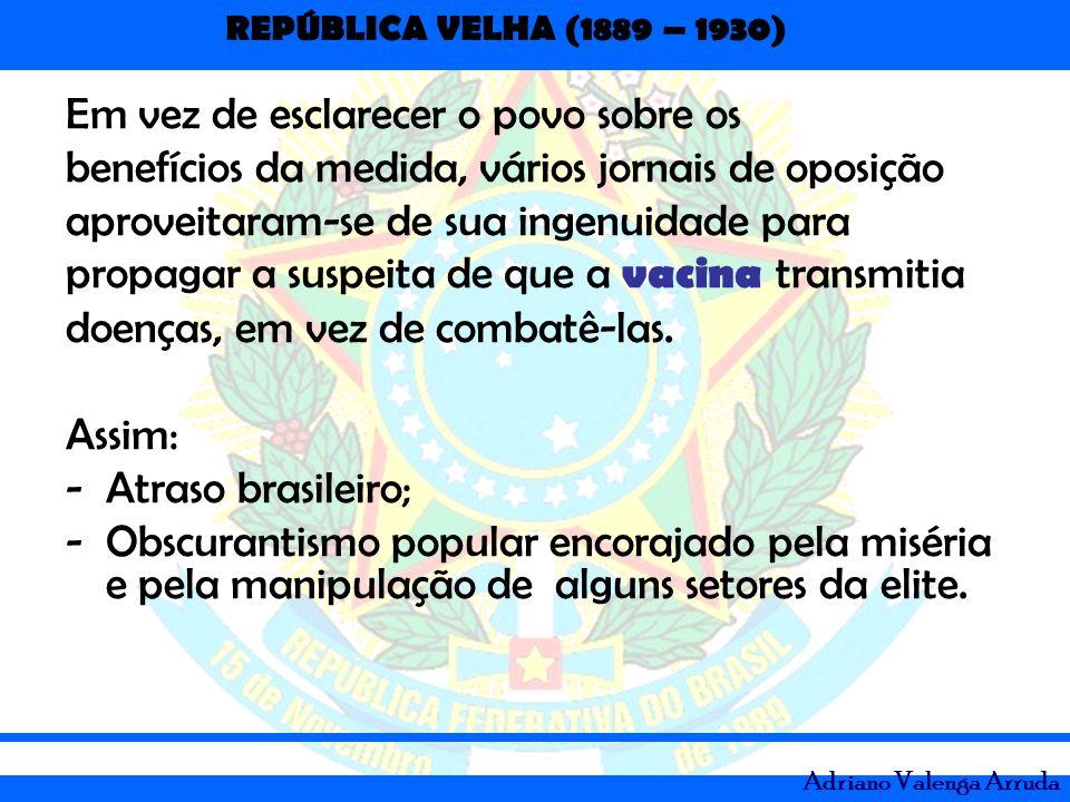 REPÚBLICA VELHA (1889 – 1930) Adriano Valenga Arruda Em vez de esclarecer o povo sobre os benefícios da medida, vários jornais de oposição aproveitara
