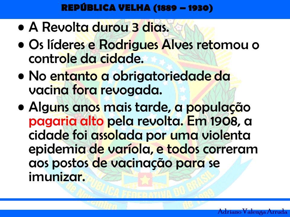 REPÚBLICA VELHA (1889 – 1930) Adriano Valenga Arruda A Revolta durou 3 dias. Os líderes e Rodrigues Alves retomou o controle da cidade. No entanto a o