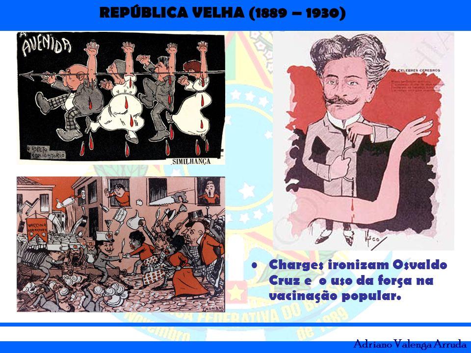 REPÚBLICA VELHA (1889 – 1930) Adriano Valenga Arruda Charges ironizam Osvaldo Cruz e o uso da força na vacinação popular.