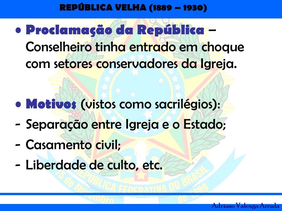 REPÚBLICA VELHA (1889 – 1930) Adriano Valenga Arruda Proclamação da República – Conselheiro tinha entrado em choque com setores conservadores da Igrej