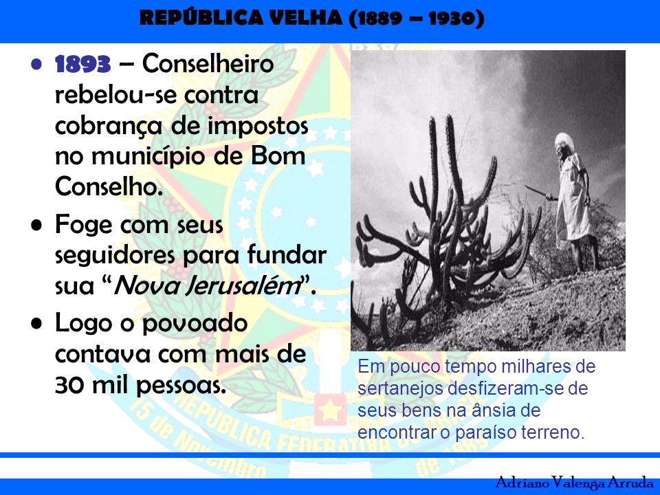 REPÚBLICA VELHA (1889 – 1930) Adriano Valenga Arruda 1893 – Conselheiro rebelou-se contra cobrança de impostos no município de Bom Conselho. Foge com