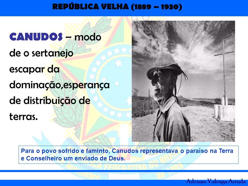 REPÚBLICA VELHA (1889 – 1930) Adriano Valenga Arruda CANUDOS – modo de o sertanejo escapar da dominação,esperança de distribuição de terras. Para o po
