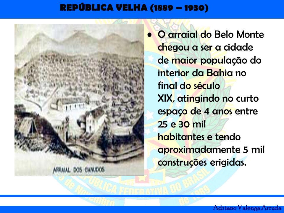 REPÚBLICA VELHA (1889 – 1930) Adriano Valenga Arruda O arraial do Belo Monte chegou a ser a cidade de maior população do interior da Bahia no final do