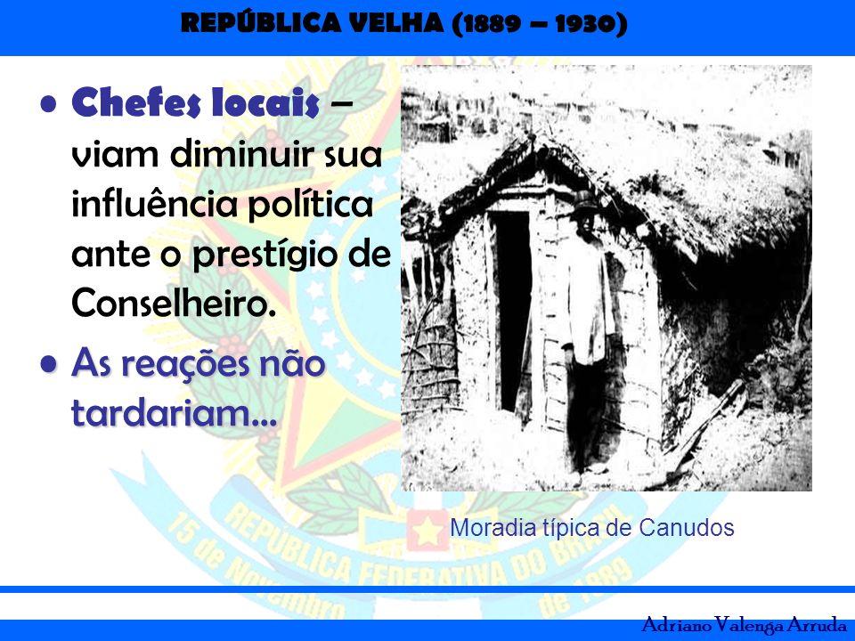 REPÚBLICA VELHA (1889 – 1930) Adriano Valenga Arruda Chefes locais – viam diminuir sua influência política ante o prestígio de Conselheiro. As reações