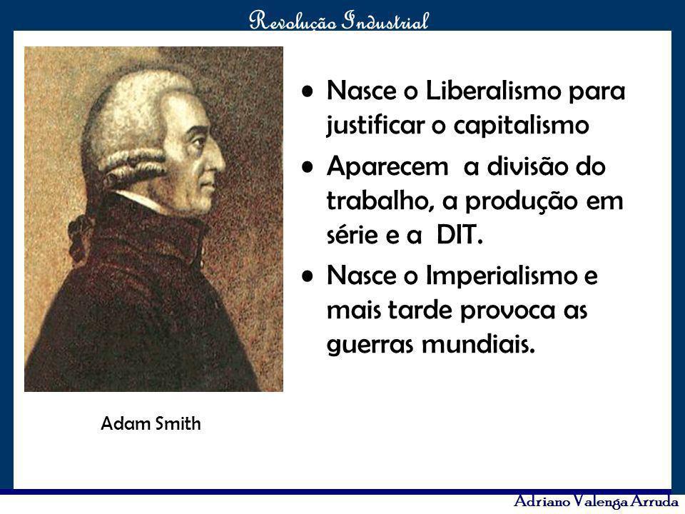 O maior conflito da história Revolução Industrial Adriano Valenga Arruda Nasce o Liberalismo para justificar o capitalismo Aparecem a divisão do traba