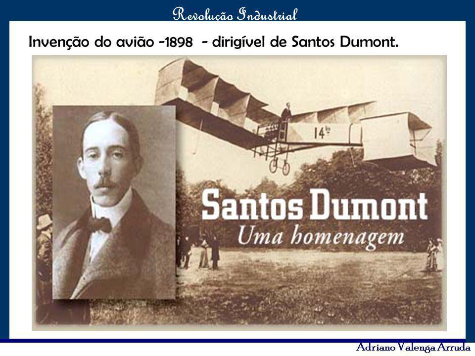 O maior conflito da história Revolução Industrial Adriano Valenga Arruda Invenção do avião -1898 - dirigível de Santos Dumont.